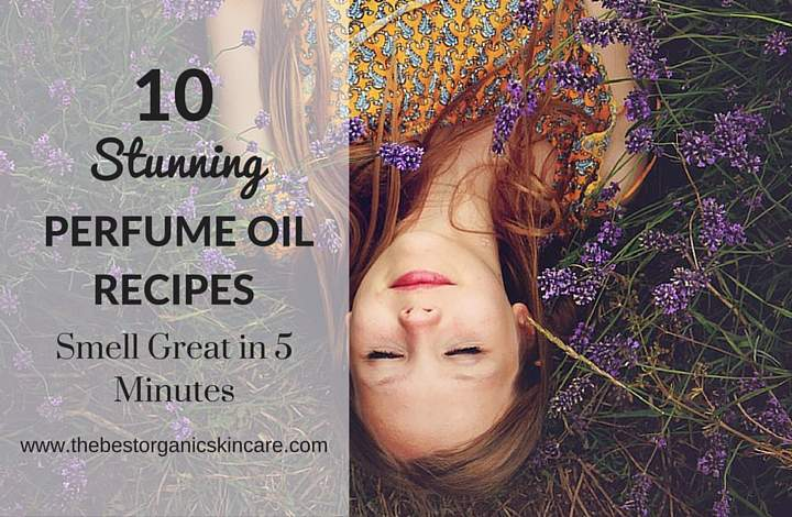 10 Stunning Perfume Oil Recipes : Smell Great In 5 Minutes