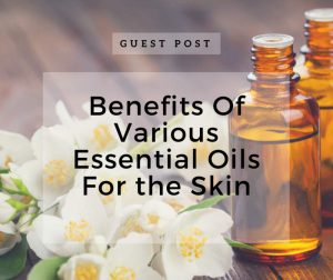 Benefits Of Various Essential Oils For Skin