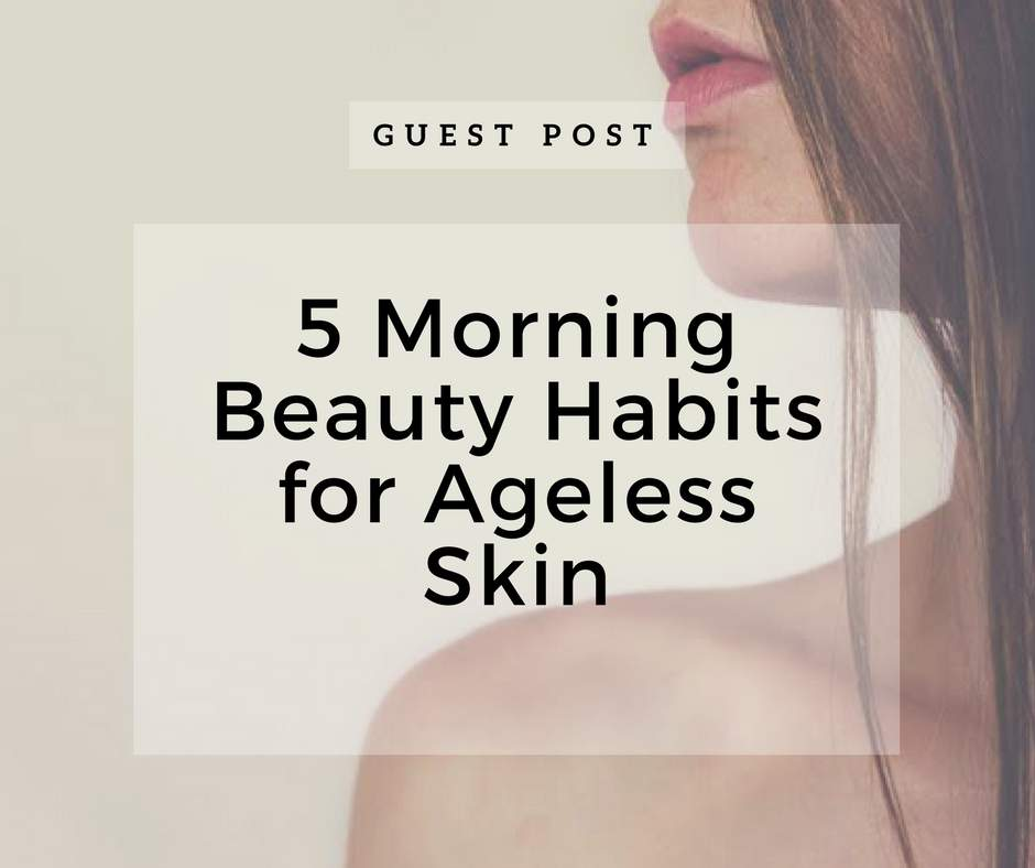 5 Morning Beauty Habits for Ageless Skin