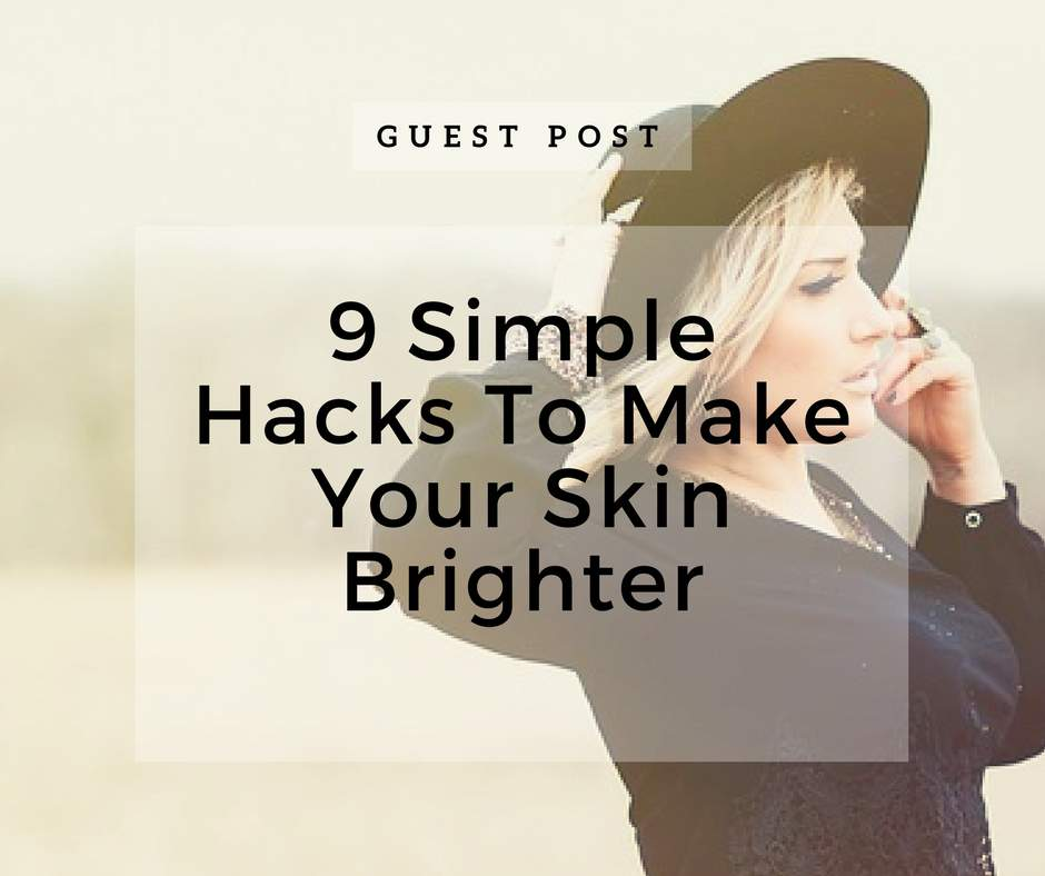 9 Simple Hacks To Make Your Skin Brighter